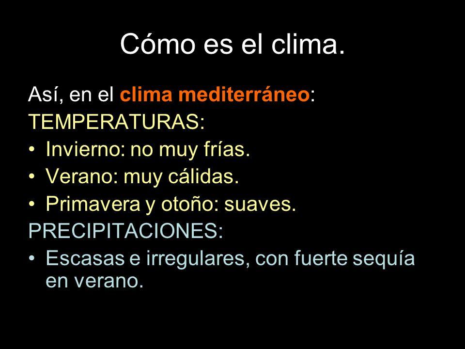 Cómo es el clima. Así, en el clima mediterráneo: TEMPERATURAS: Invierno: no muy frías. Verano: muy cálidas. Primavera y otoño: suaves. PRECIPITACIONES
