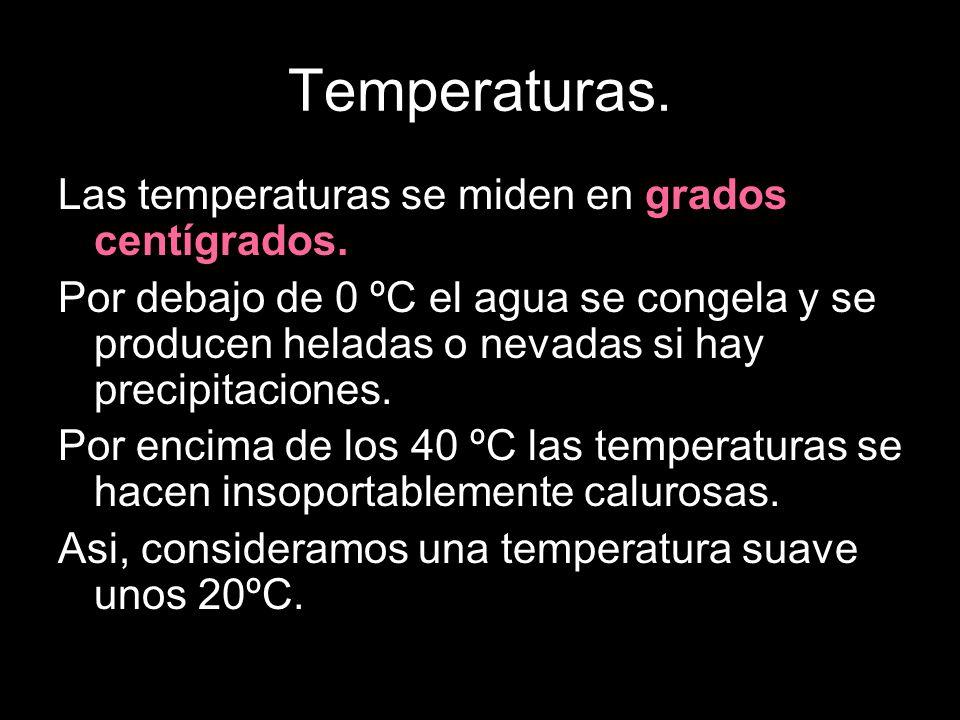 Temperaturas. Las temperaturas se miden en grados centígrados. Por debajo de 0 ºC el agua se congela y se producen heladas o nevadas si hay precipitac
