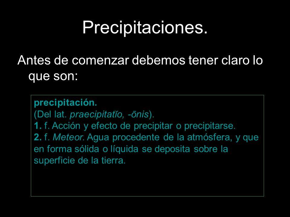 Precipitaciones. Antes de comenzar debemos tener claro lo que son: precipitación. (Del lat. praecipitatĭo, -ōnis). 1. f. Acción y efecto de precipitar