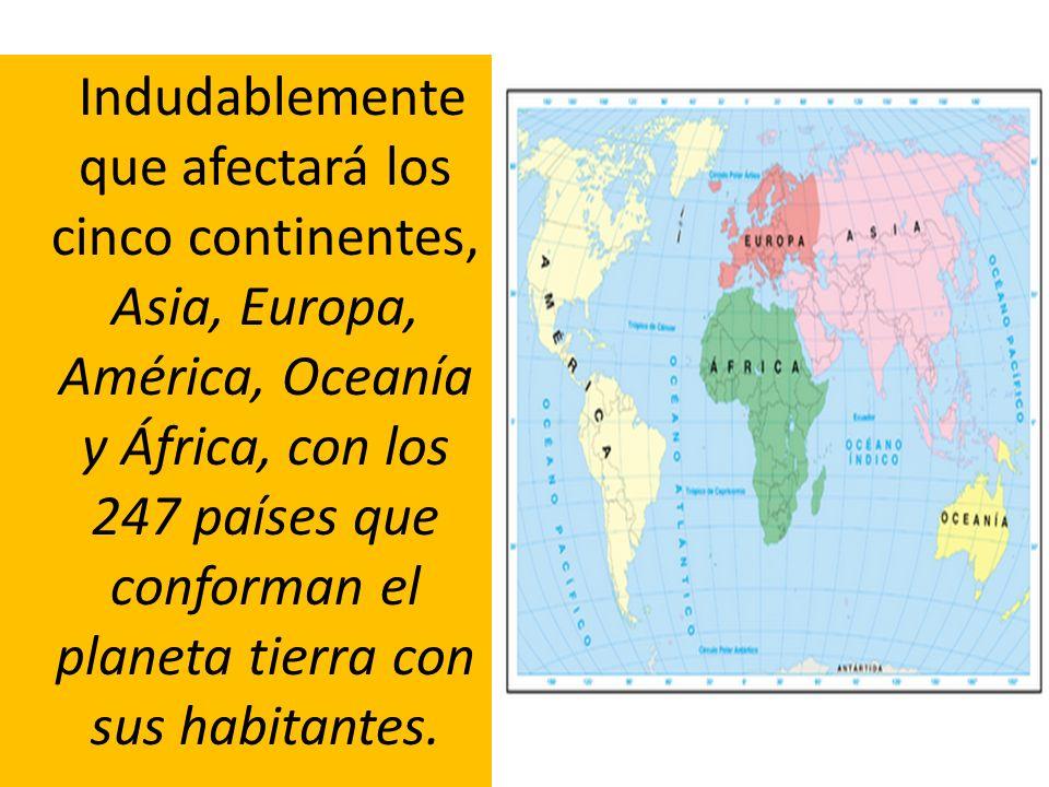 Indudablemente que afectará los cinco continentes, Asia, Europa, América, Oceanía y África, con los 247 países que conforman el planeta tierra con sus