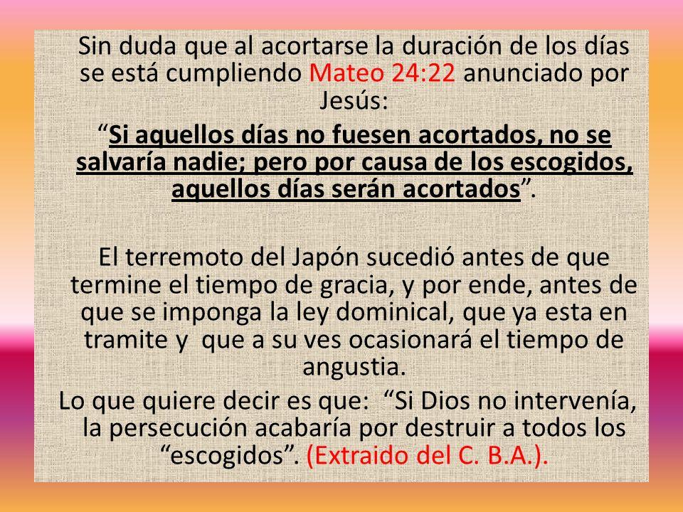 Sin duda que al acortarse la duración de los días se está cumpliendo Mateo 24:22 anunciado por Jesús: Si aquellos días no fuesen acortados, no se salv