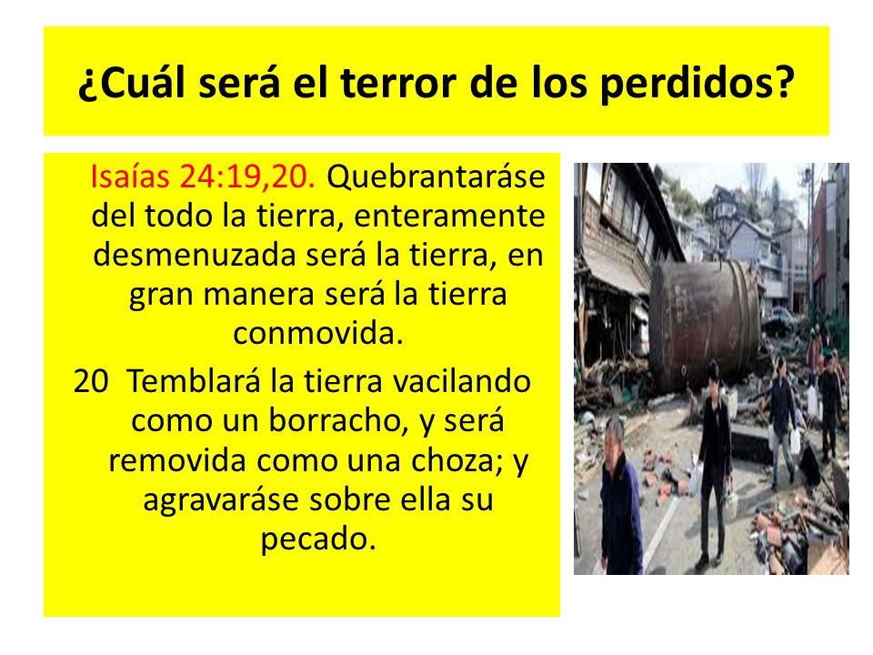 ¿Cuál será el terror de los perdidos? Isaías 24:19,20. Quebrantaráse del todo la tierra, enteramente desmenuzada será la tierra, en gran manera será l