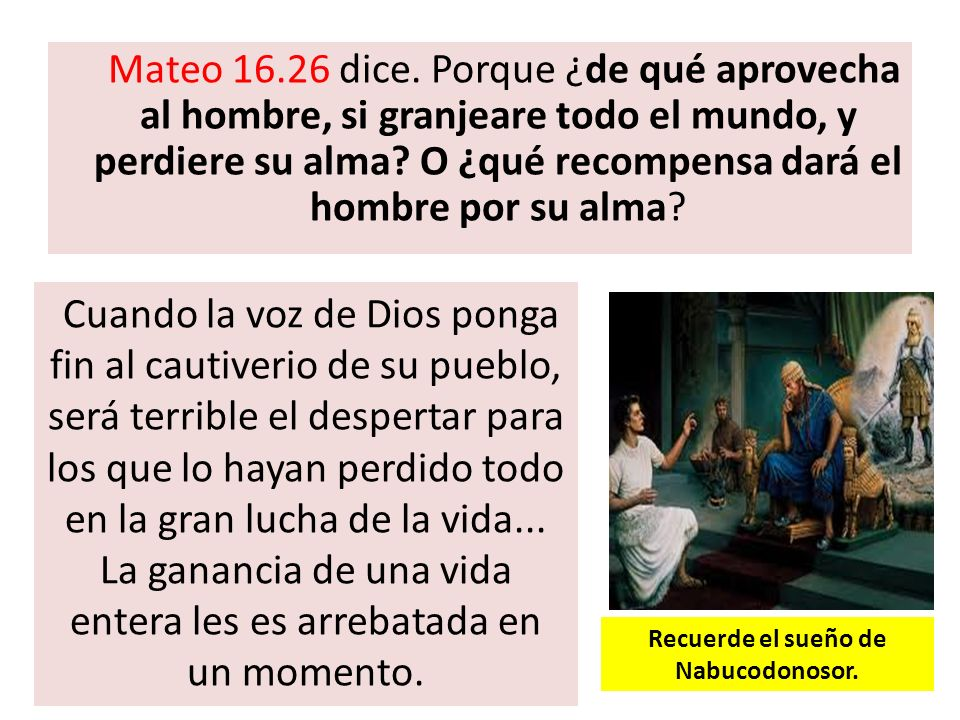Mateo 16.26 dice. Porque ¿de qué aprovecha al hombre, si granjeare todo el mundo, y perdiere su alma? O ¿qué recompensa dará el hombre por su alma? Cu