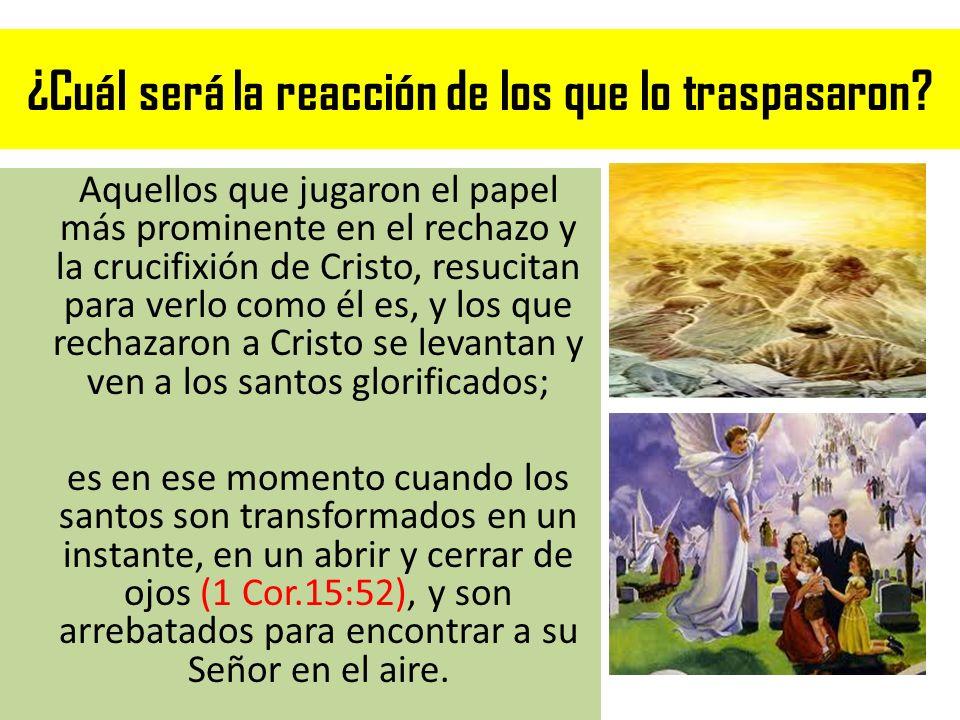 ¿Cuál será la reacción de los que lo traspasaron? Aquellos que jugaron el papel más prominente en el rechazo y la crucifixión de Cristo, resucitan par
