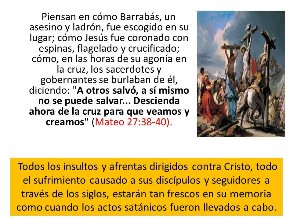 Piensan en cómo Barrabás, un asesino y ladrón, fue escogido en su lugar; cómo Jesús fue coronado con espinas, flagelado y crucificado; cómo, en las ho