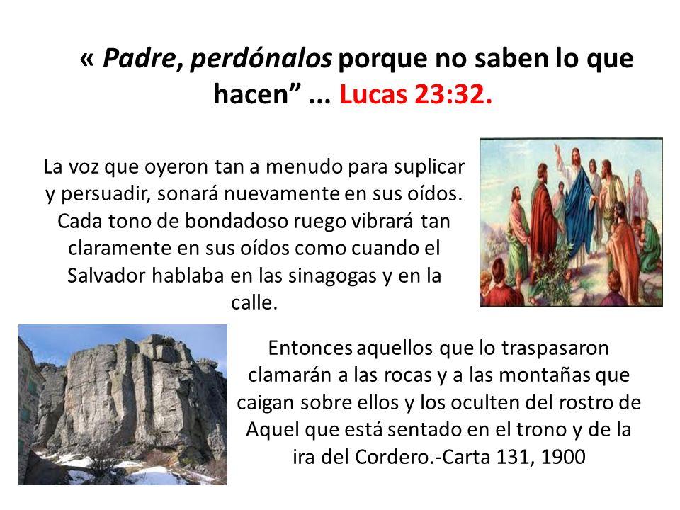« Padre, perdónalos porque no saben lo que hacen... Lucas 23:32. La voz que oyeron tan a menudo para suplicar y persuadir, sonará nuevamente en sus oí
