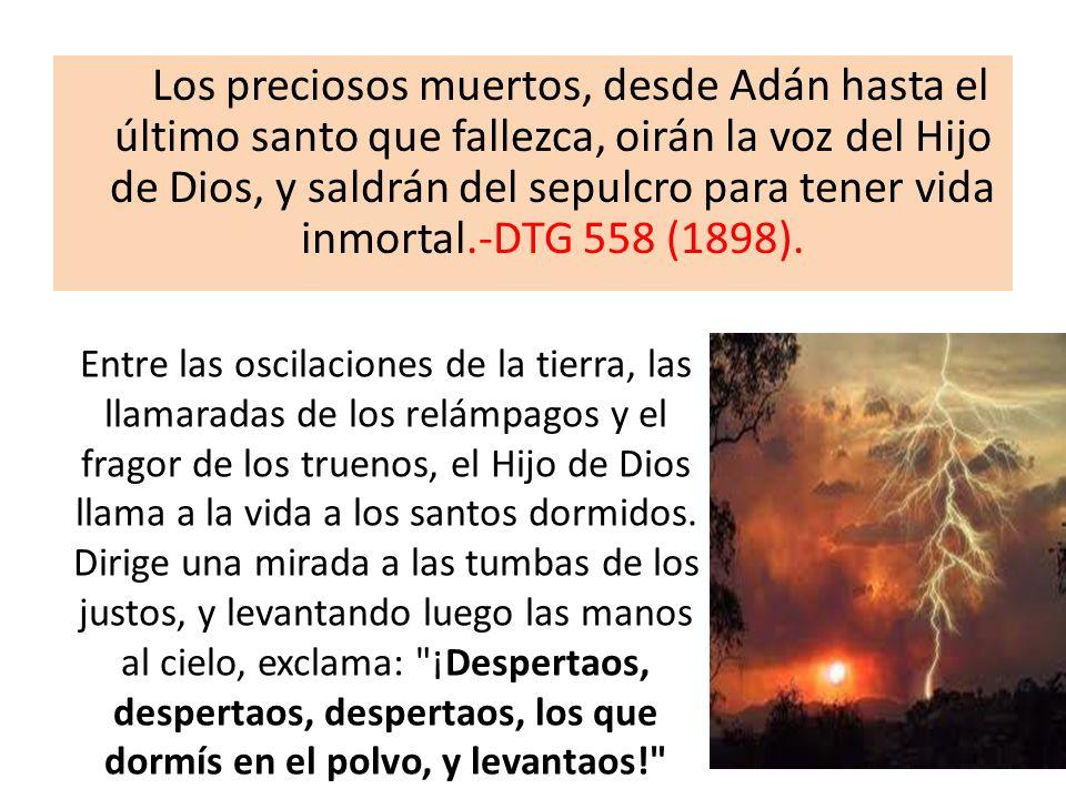 Los preciosos muertos, desde Adán hasta el último santo que fallezca, oirán la voz del Hijo de Dios, y saldrán del sepulcro para tener vida inmortal.-