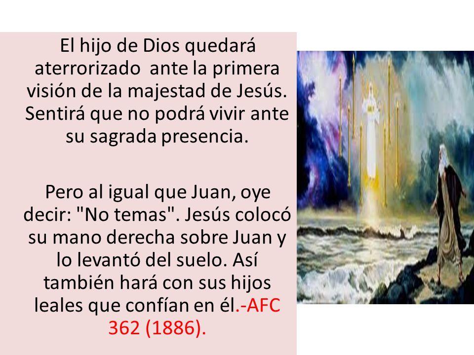 El hijo de Dios quedará aterrorizado ante la primera visión de la majestad de Jesús. Sentirá que no podrá vivir ante su sagrada presencia. Pero al igu