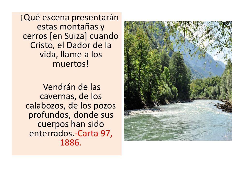 ¡Qué escena presentarán estas montañas y cerros [en Suiza] cuando Cristo, el Dador de la vida, llame a los muertos! Vendrán de las cavernas, de los ca