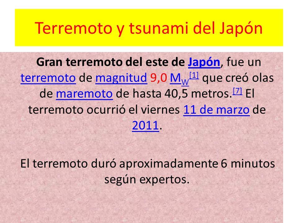 Terremoto y tsunami del Japón Gran terremoto del este de Japón, fue un terremoto de magnitud 9,0 M W [1] que creó olas de maremoto de hasta 40,5 metro