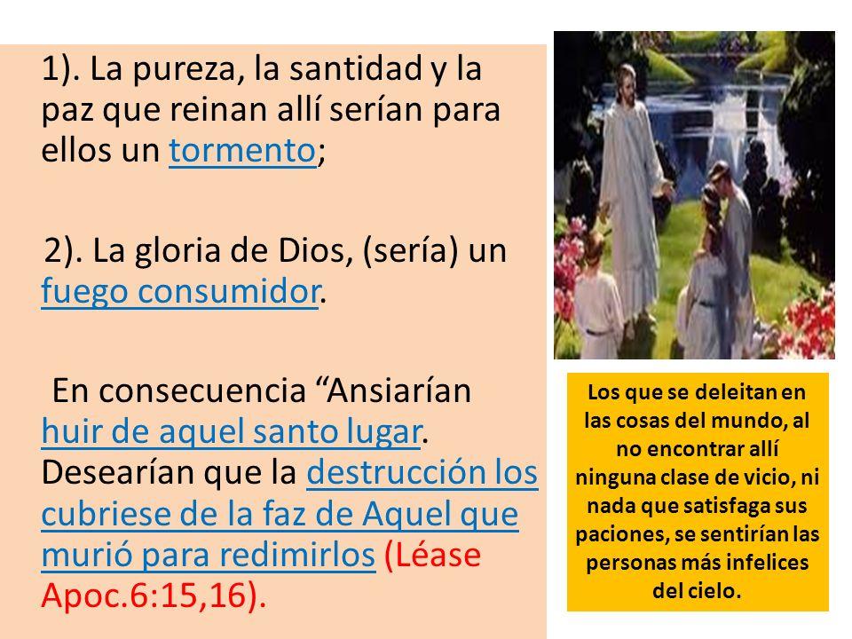 1). La pureza, la santidad y la paz que reinan allí serían para ellos un tormento; 2). La gloria de Dios, (sería) un fuego consumidor. En consecuencia