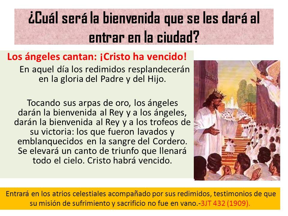 ¿Cuál será la bienvenida que se les dará al entrar en la ciudad? Los ángeles cantan: ¡Cristo ha vencido! En aquel día los redimidos resplandecerán en