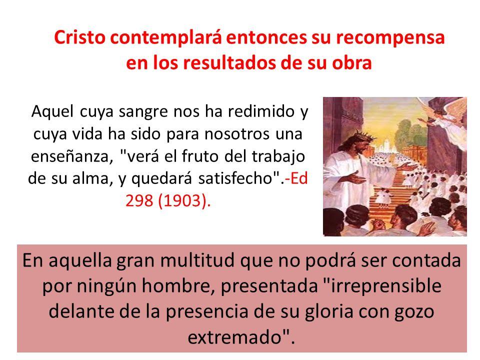 Cristo contemplará entonces su recompensa en los resultados de su obra Aquel cuya sangre nos ha redimido y cuya vida ha sido para nosotros una enseñan