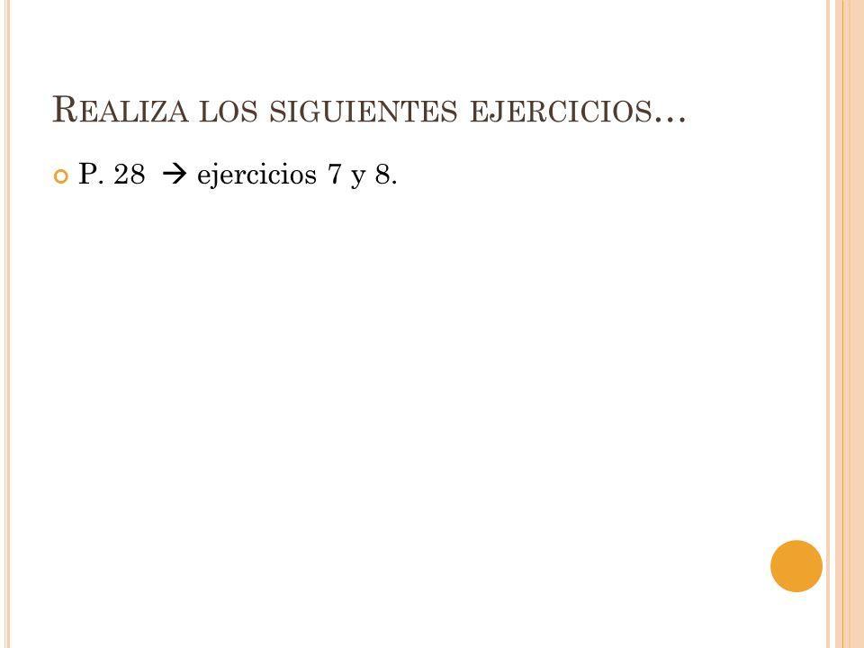 R EALIZA LOS SIGUIENTES EJERCICIOS … P. 28 ejercicios 7 y 8.