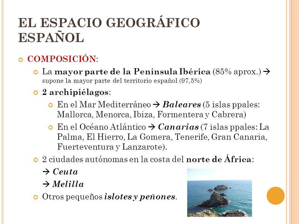 EL ESPACIO GEOGRÁFICO ESPAÑOL COMPOSICIÓN : La mayor parte de la Península Ibérica (85% aprox.) supone la mayor parte del territorio español (97,5%) 2