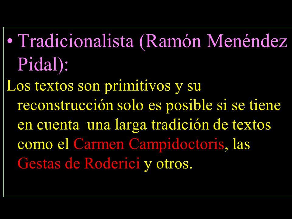Tradicionalista (Ramón Menéndez Pidal): Los textos son primitivos y su reconstrucción solo es posible si se tiene en cuenta una larga tradición de textos como el Carmen Campidoctoris, las Gestas de Roderici y otros.