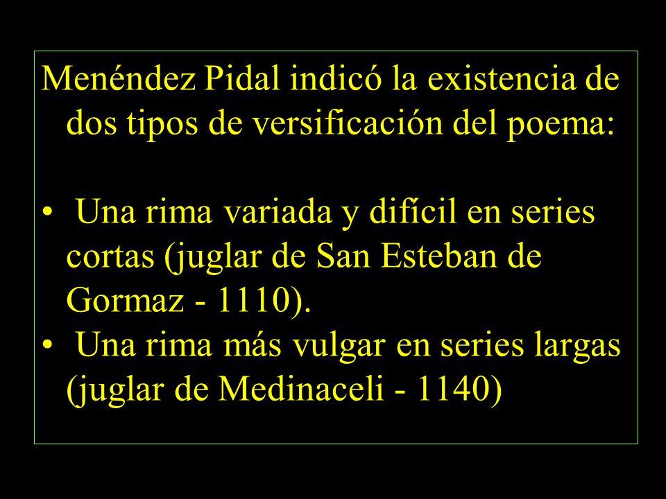 Menéndez Pidal indicó la existencia de dos tipos de versificación del poema: Una rima variada y difícil en series cortas (juglar de San Esteban de Gormaz - 1110).