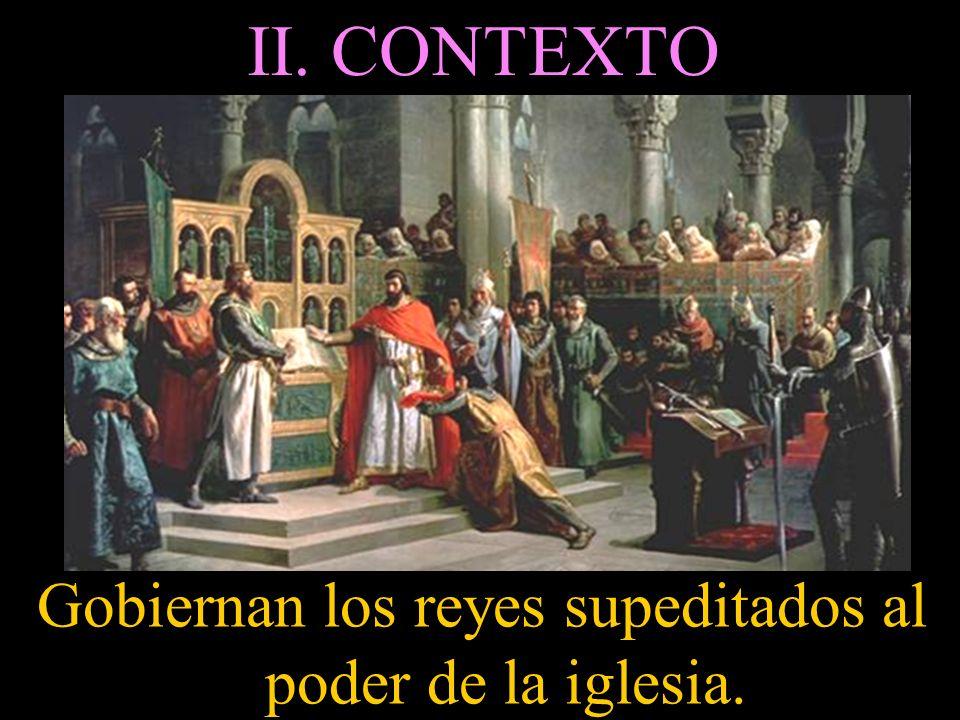 II. CONTEXTO Gobiernan los reyes supeditados al poder de la iglesia.