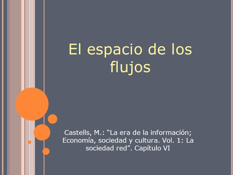 El espacio de los flujos Castells, M.: La era de la información; Economía, sociedad y cultura. Vol. 1: La sociedad red. Capítulo VI