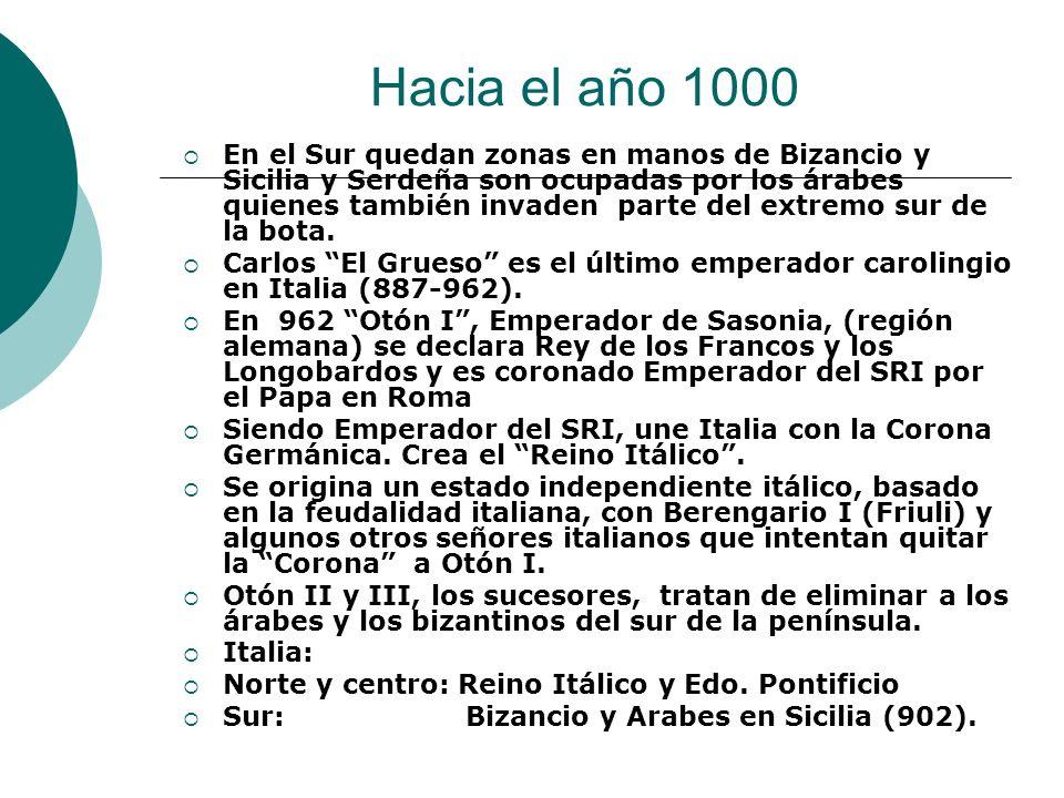 Hacia el año 1000 En el Sur quedan zonas en manos de Bizancio y Sicilia y Serdeña son ocupadas por los árabes quienes también invaden parte del extrem