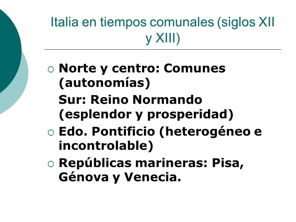 Italia en tiempos comunales (siglos XII y XIII) Norte y centro: Comunes (autonomías) Sur: Reino Normando (esplendor y prosperidad) Edo. Pontificio (he