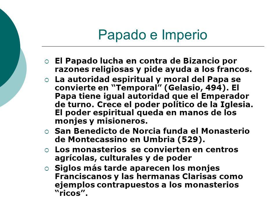 Papado e Imperio El Papado lucha en contra de Bizancio por razones religiosas y pide ayuda a los francos. La autoridad espiritual y moral del Papa se