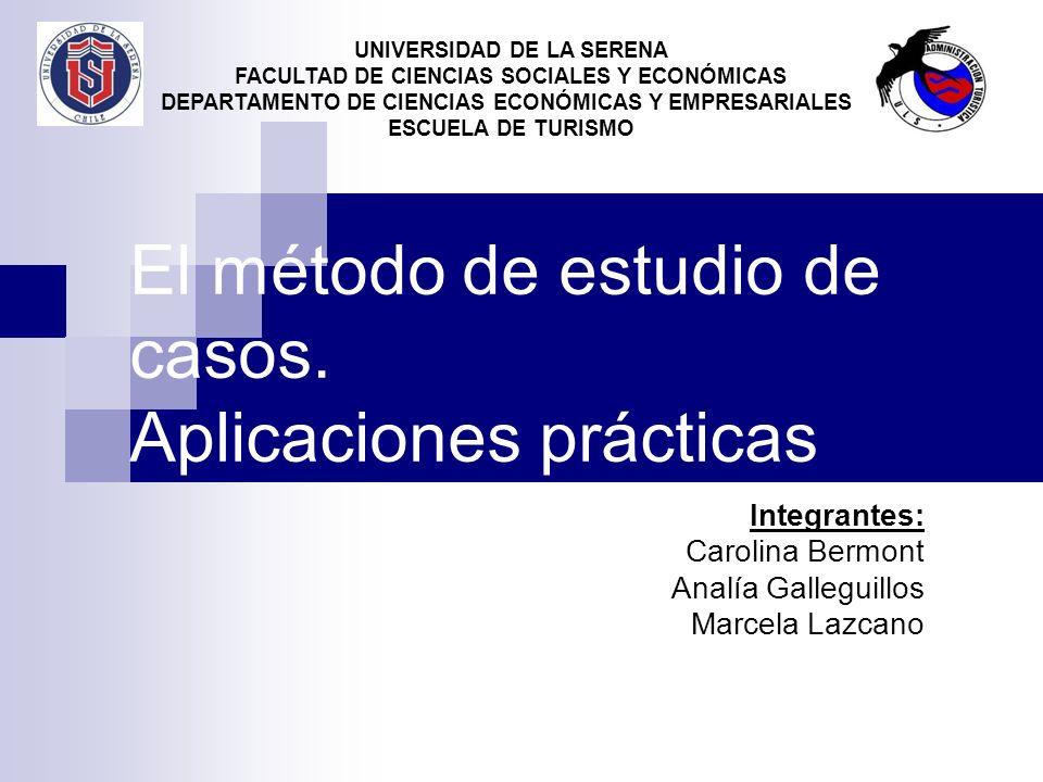 El método de estudio de casos. Aplicaciones prácticas Integrantes: Carolina Bermont Analía Galleguillos Marcela Lazcano UNIVERSIDAD DE LA SERENA FACUL