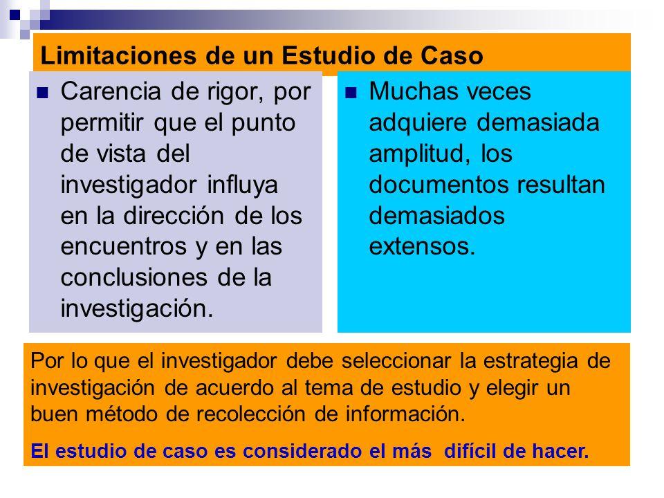 Limitaciones de un Estudio de Caso Carencia de rigor, por permitir que el punto de vista del investigador influya en la dirección de los encuentros y