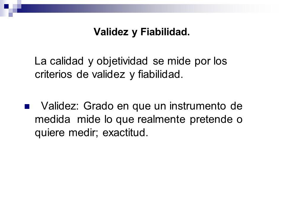 Validez y Fiabilidad. La calidad y objetividad se mide por los criterios de validez y fiabilidad. Validez: Grado en que un instrumento de medida mide