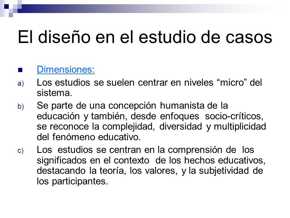 El diseño en el estudio de casos Dimensiones: a) Los estudios se suelen centrar en niveles micro del sistema. b) Se parte de una concepción humanista