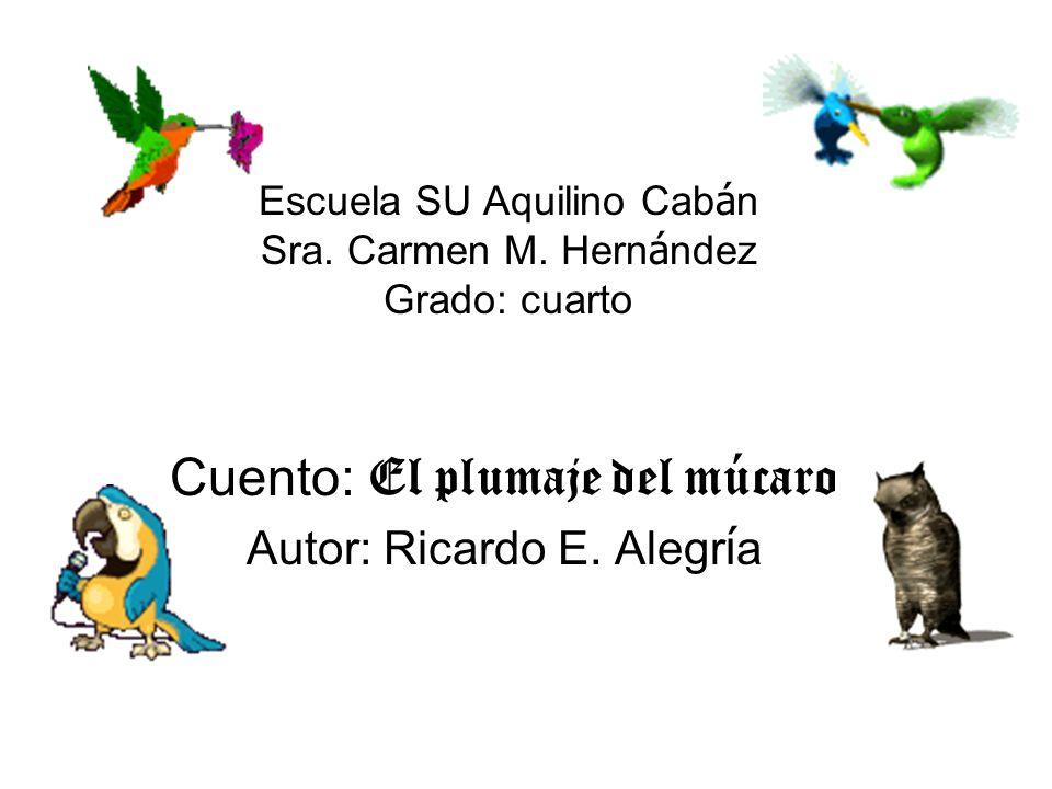 Escuela SU Aquilino Cab á n Sra. Carmen M. Hern á ndez Grado: cuarto Cuento: El plumaje del múcaro Autor: Ricardo E. Alegr í a