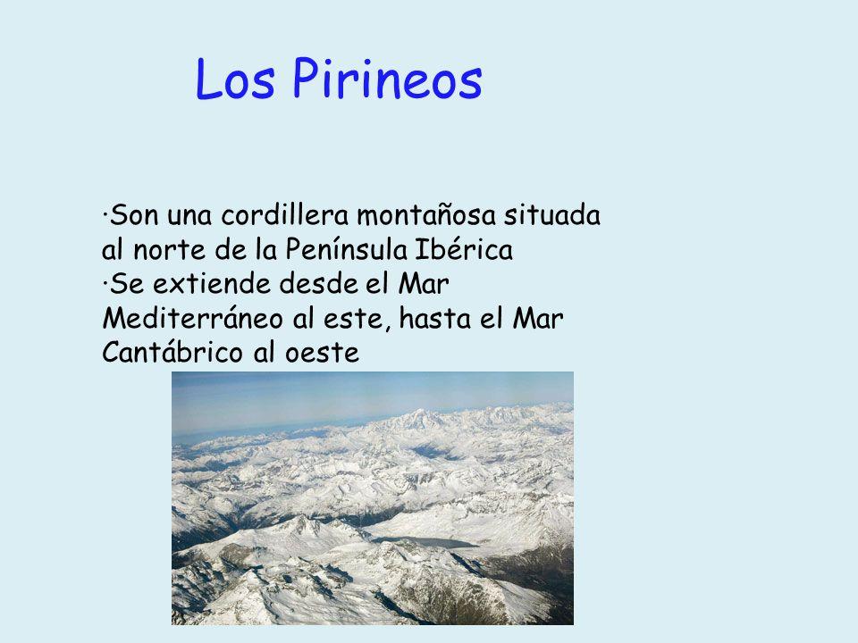 Los Pirineos ·Son una cordillera montañosa situada al norte de la Península Ibérica ·Se extiende desde el Mar Mediterráneo al este, hasta el Mar Cantá