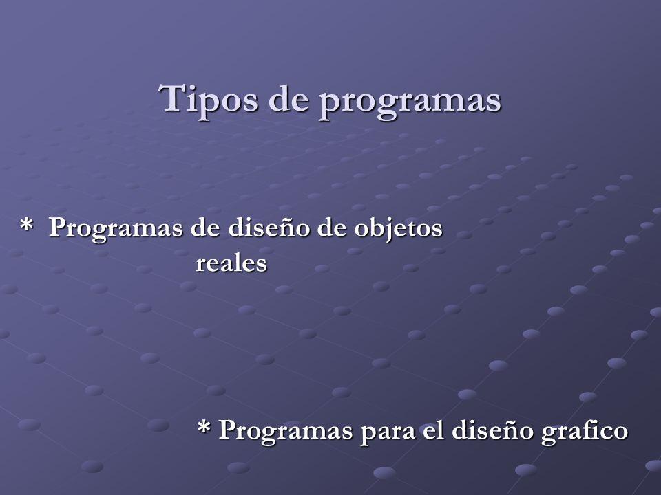 Tipos de programas * Programas de diseño de objetos reales * Programas para el diseño grafico