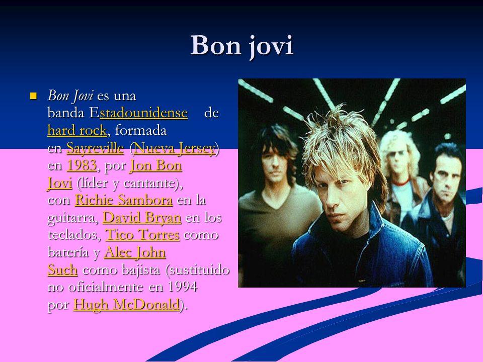 Bon jovi Bon Jovi es una banda Estadounidense de hard rock, formada en Sayreville (Nueva Jersey) en 1983, por Jon Bon Jovi (líder y cantante), con Richie Sambora en la guitarra, David Bryan en los teclados, Tico Torres como batería y Alec John Such como bajista (sustituido no oficialmente en 1994 por Hugh McDonald).