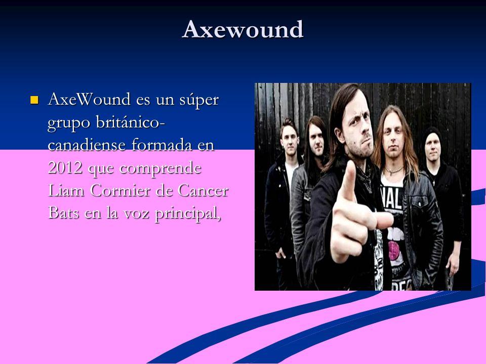 Axewound AxeWound es un súper grupo británico- canadiense formada en 2012 que comprende Liam Cormier de Cancer Bats en la voz principal, AxeWound es un súper grupo británico- canadiense formada en 2012 que comprende Liam Cormier de Cancer Bats en la voz principal,