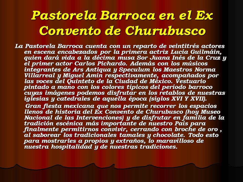 Pastorela Barroca en el Ex Convento de Churubusco La Pastorela Barroca cuenta con un reparto de veintitrés actores en escena encabezados por la primer