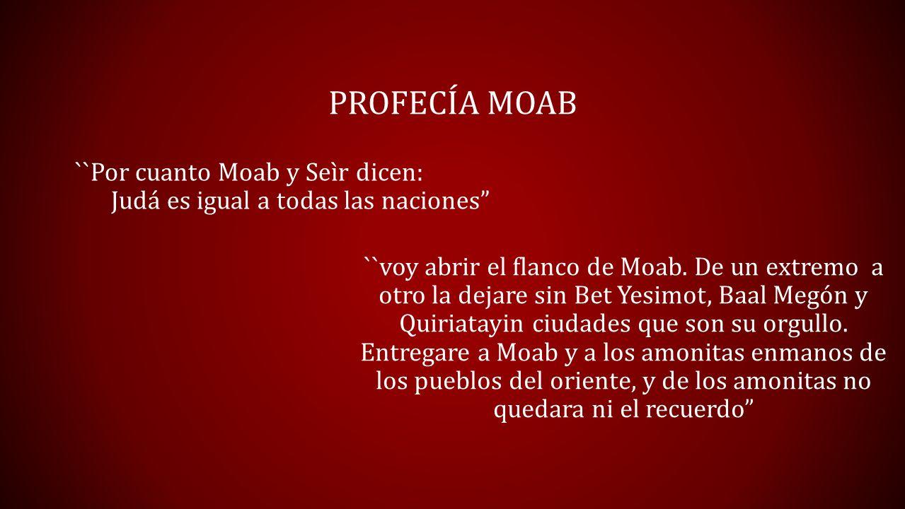 PROFECÍA MOAB ``Por cuanto Moab y Seìr dicen: Judá es igual a todas las naciones ``voy abrir el flanco de Moab. De un extremo a otro la dejare sin Bet