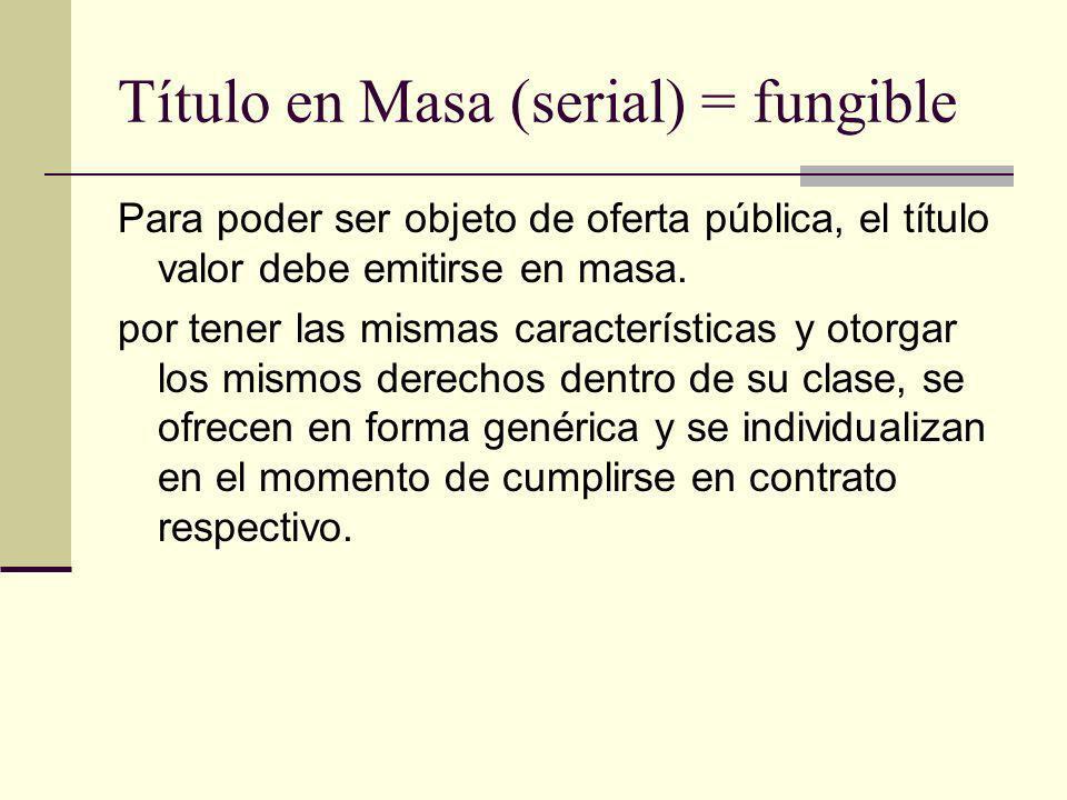 Título en Masa (serial) = fungible Para poder ser objeto de oferta pública, el título valor debe emitirse en masa. por tener las mismas característica
