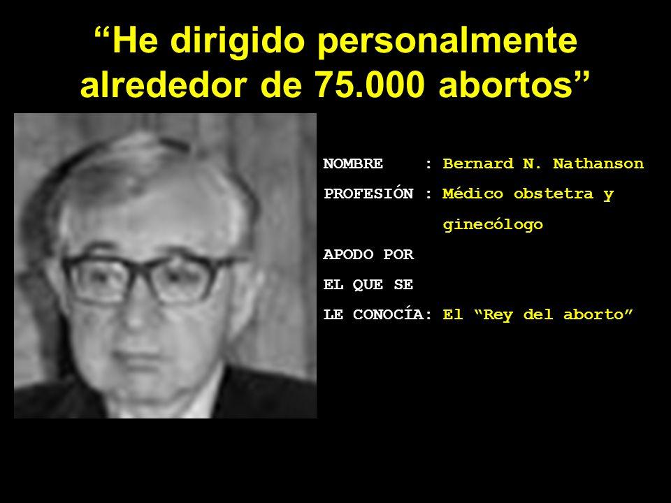 He dirigido personalmente alrededor de 75.000 abortos NOMBRE : Bernard N. Nathanson PROFESIÓN : Médico obstetra y ginecólogo APODO POR EL QUE SE LE CO
