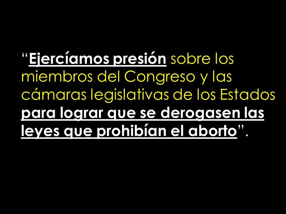 Ejercíamos presión sobre los miembros del Congreso y las cámaras legislativas de los Estados para lograr que se derogasen las leyes que prohibían el a