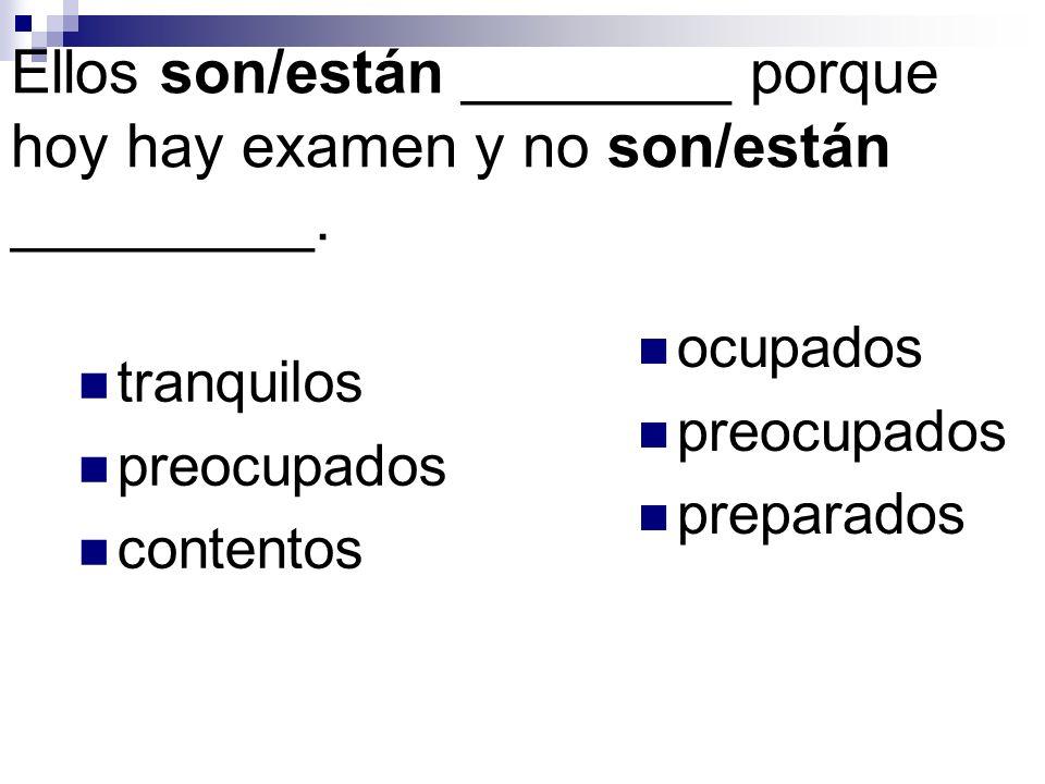 Ellos son/están ________ porque hoy hay examen y no son/están _________. tranquilos preocupados contentos ocupados preocupados preparados