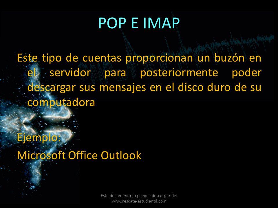 POP E IMAP Este tipo de cuentas proporcionan un buzón en el servidor para posteriormente poder descargar sus mensajes en el disco duro de su computado