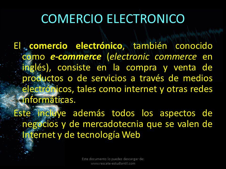 COMERCIO ELECTRONICO El comercio electrónico, también conocido como e-commerce (electronic commerce en inglés), consiste en la compra y venta de produ
