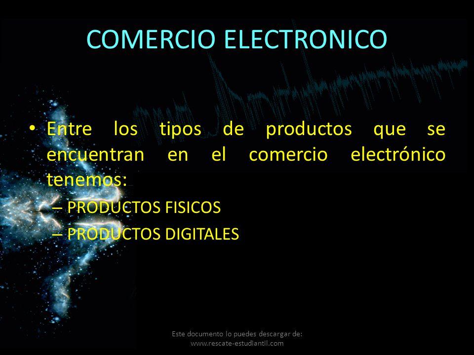 COMERCIO ELECTRONICO Entre los tipos de productos que se encuentran en el comercio electrónico tenemos: – PRODUCTOS FISICOS – PRODUCTOS DIGITALES Este
