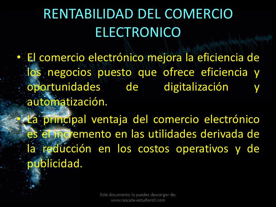 RENTABILIDAD DEL COMERCIO ELECTRONICO El comercio electrónico mejora la eficiencia de los negocios puesto que ofrece eficiencia y oportunidades de dig