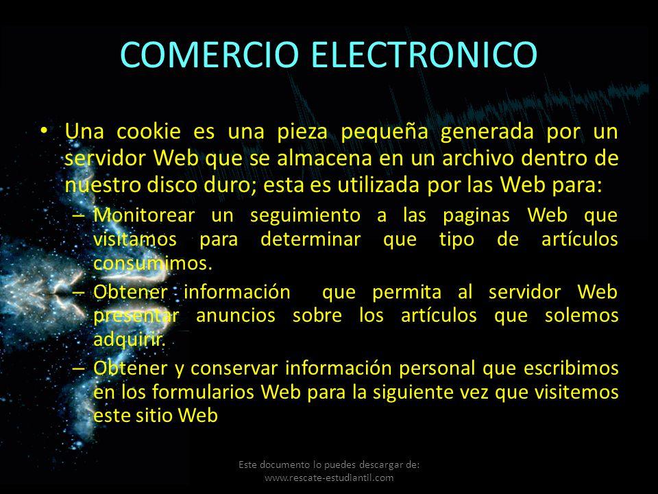 COMERCIO ELECTRONICO Una cookie es una pieza pequeña generada por un servidor Web que se almacena en un archivo dentro de nuestro disco duro; esta es