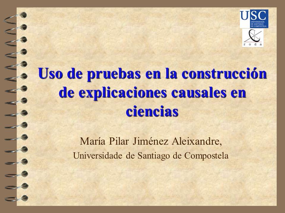 Uso de pruebas en la construcción de explicaciones causales en ciencias María Pilar Jiménez Aleixandre, Universidade de Santiago de Compostela