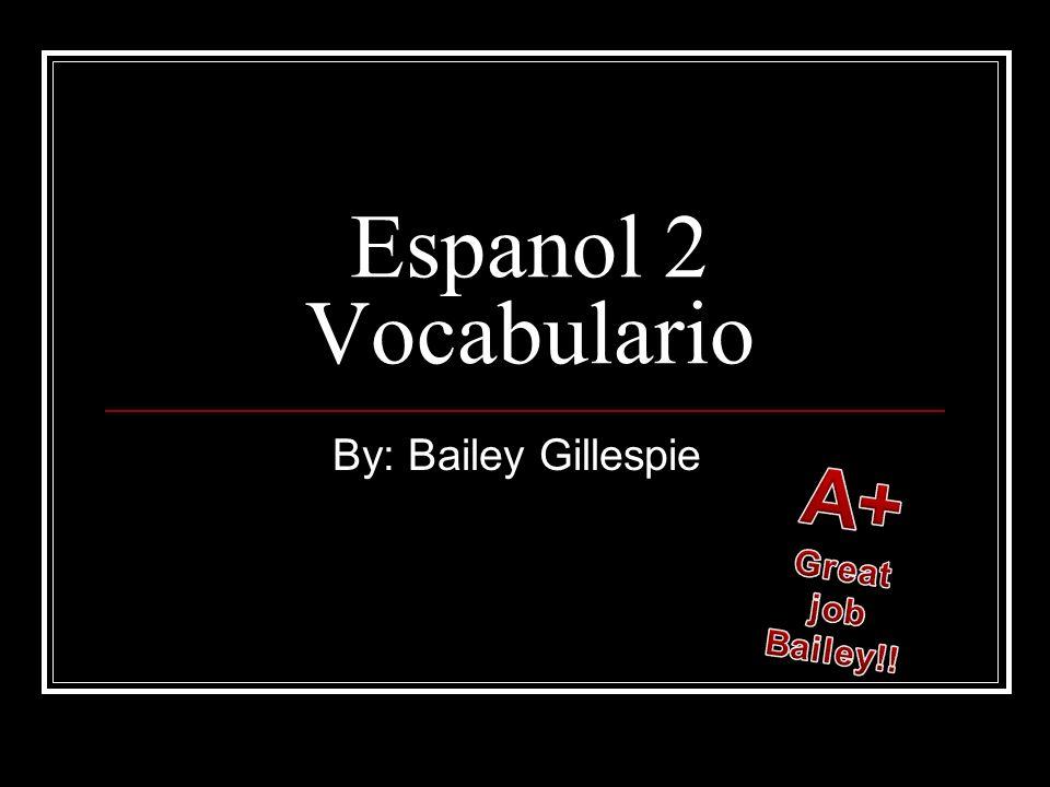 Espanol 2 Vocabulario By: Bailey Gillespie