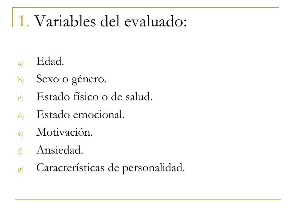 1. Variables del evaluado: a) Edad. b) Sexo o género. c) Estado físico o de salud. d) Estado emocional. e) Motivación. f) Ansiedad. g) Características