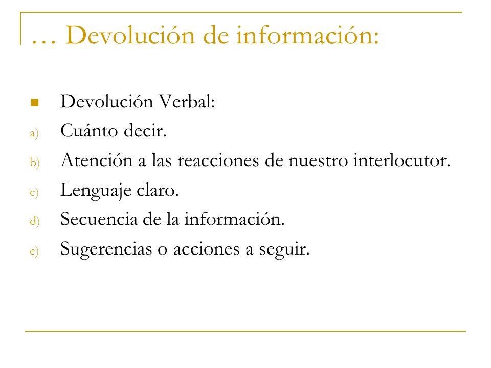 … Devolución de información: Devolución Verbal: a) Cuánto decir. b) Atención a las reacciones de nuestro interlocutor. c) Lenguaje claro. d) Secuencia